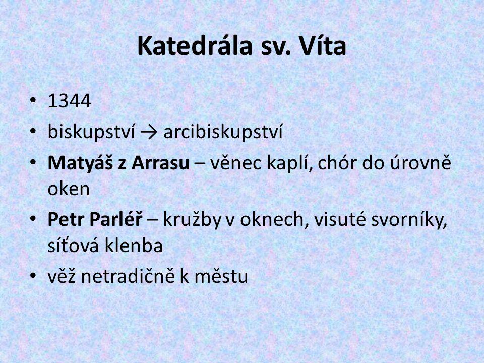 Katedrála sv. Víta 1344 biskupství → arcibiskupství Matyáš z Arrasu – věnec kaplí, chór do úrovně oken Petr Parléř – kružby v oknech, visuté svorníky,