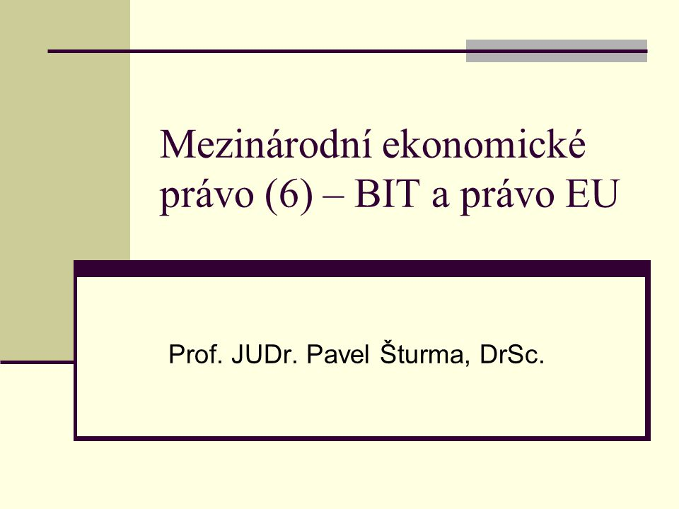 Mezinárodní ekonomické právo (6) – BIT a právo EU Prof. JUDr. Pavel Šturma, DrSc.