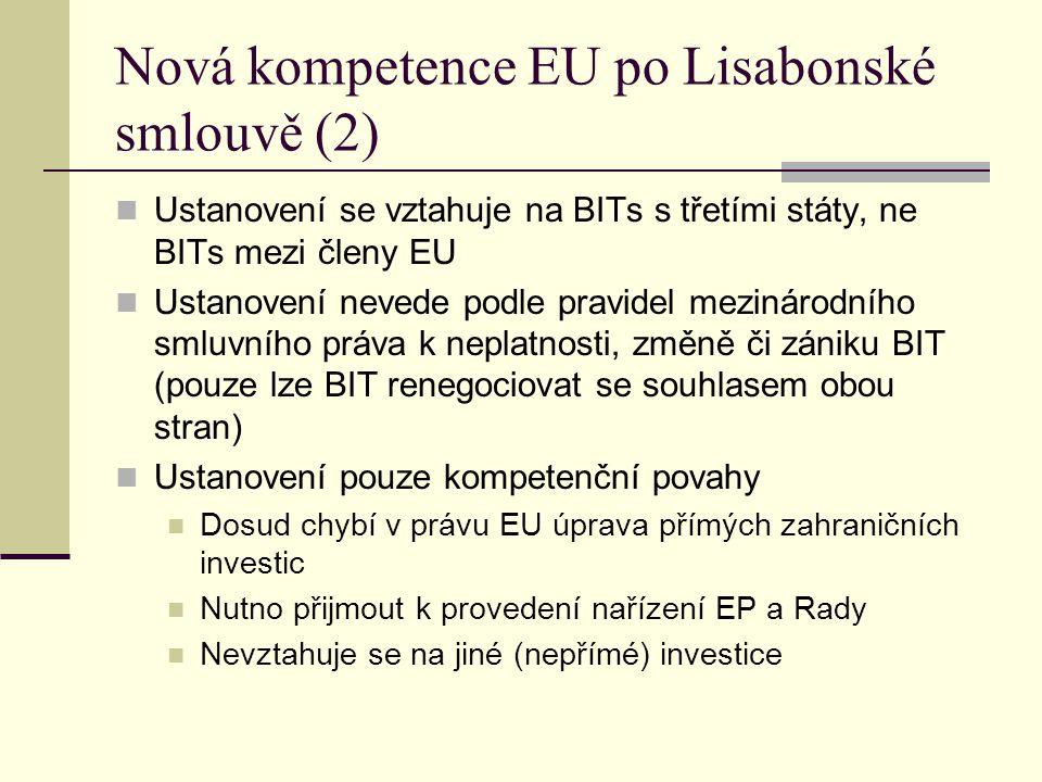 Nová kompetence EU po Lisabonské smlouvě (2) Ustanovení se vztahuje na BITs s třetími státy, ne BITs mezi členy EU Ustanovení nevede podle pravidel mezinárodního smluvního práva k neplatnosti, změně či zániku BIT (pouze lze BIT renegociovat se souhlasem obou stran) Ustanovení pouze kompetenční povahy Dosud chybí v právu EU úprava přímých zahraničních investic Nutno přijmout k provedení nařízení EP a Rady Nevztahuje se na jiné (nepřímé) investice