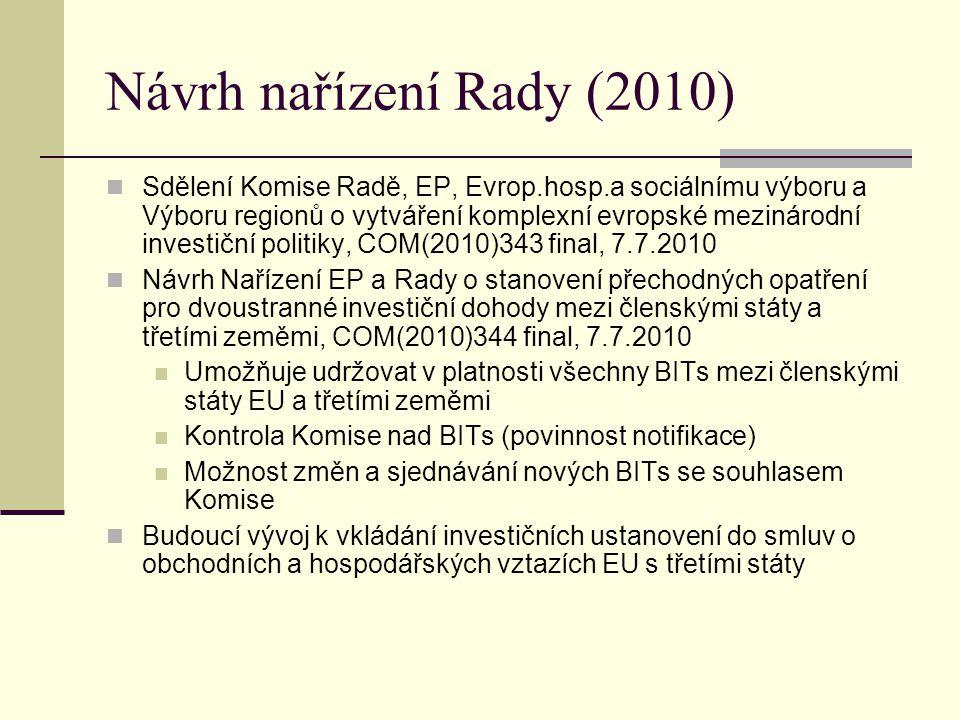 Návrh nařízení Rady (2010) Sdělení Komise Radě, EP, Evrop.hosp.a sociálnímu výboru a Výboru regionů o vytváření komplexní evropské mezinárodní investiční politiky, COM(2010)343 final, 7.7.2010 Návrh Nařízení EP a Rady o stanovení přechodných opatření pro dvoustranné investiční dohody mezi členskými státy a třetími zeměmi, COM(2010)344 final, 7.7.2010 Umožňuje udržovat v platnosti všechny BITs mezi členskými státy EU a třetími zeměmi Kontrola Komise nad BITs (povinnost notifikace) Možnost změn a sjednávání nových BITs se souhlasem Komise Budoucí vývoj k vkládání investičních ustanovení do smluv o obchodních a hospodářských vztazích EU s třetími státy