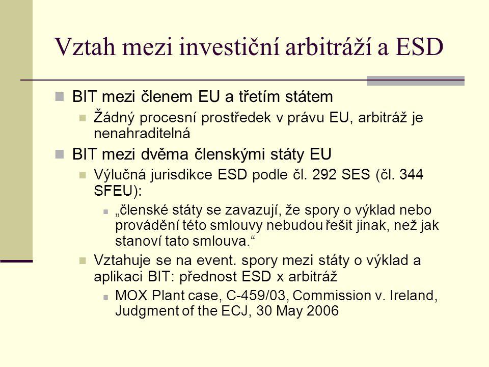 Vztah mezi investiční arbitráží a ESD BIT mezi členem EU a třetím státem Žádný procesní prostředek v právu EU, arbitráž je nenahraditelná BIT mezi dvěma členskými státy EU Výlučná jurisdikce ESD podle čl.