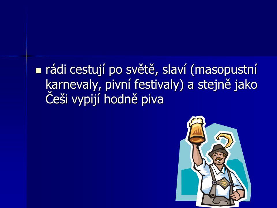 rádi cestují po světě, slaví (masopustní karnevaly, pivní festivaly) a stejně jako Češi vypijí hodně piva rádi cestují po světě, slaví (masopustní karnevaly, pivní festivaly) a stejně jako Češi vypijí hodně piva