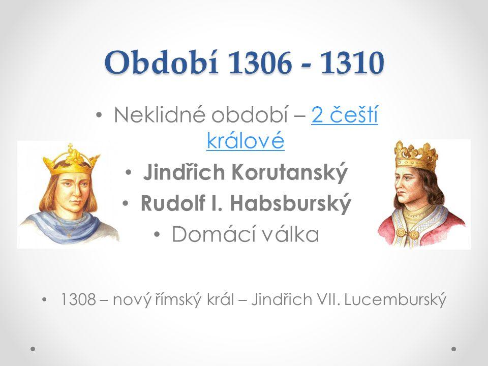 Období 1306 - 1310 Neklidné období – 2 čeští králové2 čeští králové Jindřich Korutanský Rudolf I. Habsburský Domácí válka 1308 – nový římský král – Ji