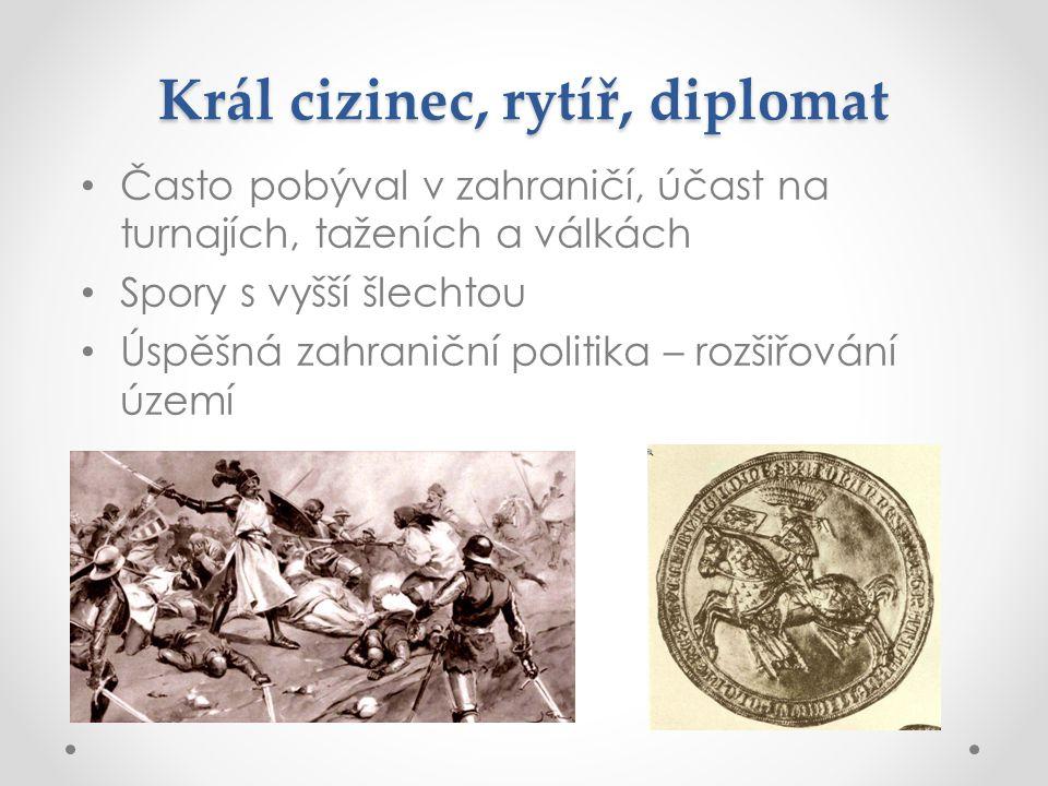 Král cizinec, rytíř, diplomat Často pobýval v zahraničí, účast na turnajích, taženích a válkách Spory s vyšší šlechtou Úspěšná zahraniční politika – r