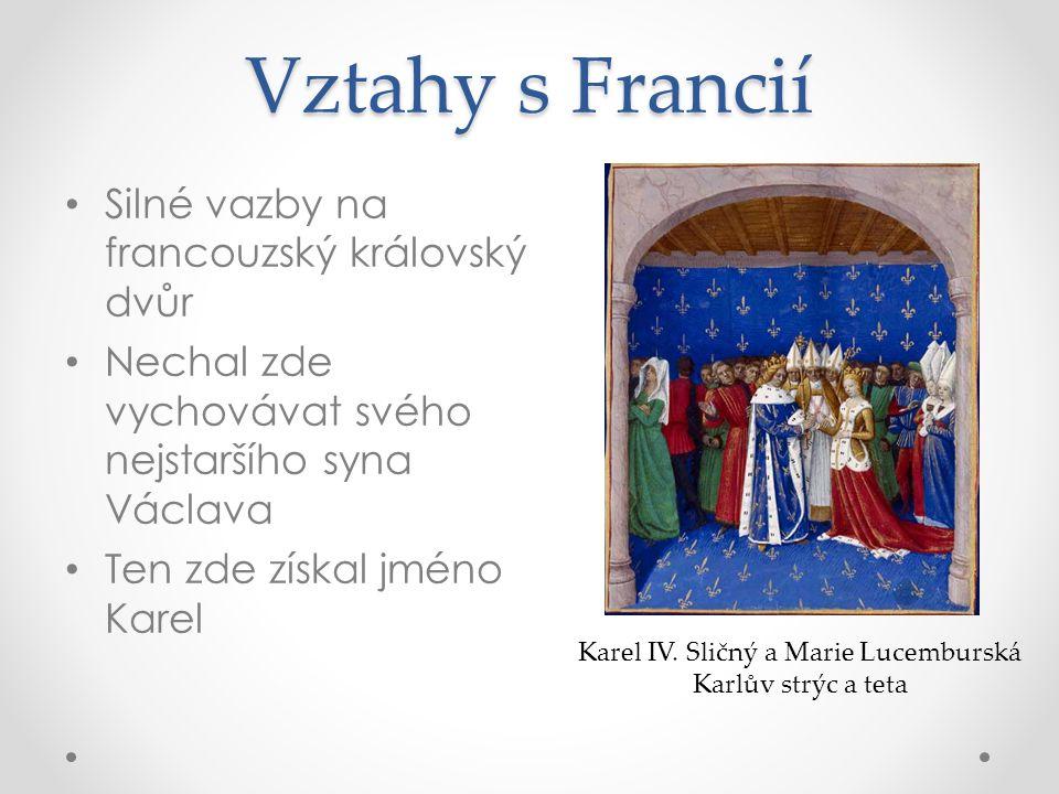 Vztahy s Francií Silné vazby na francouzský královský dvůr Nechal zde vychovávat svého nejstaršího syna Václava Ten zde získal jméno Karel Karel IV. S