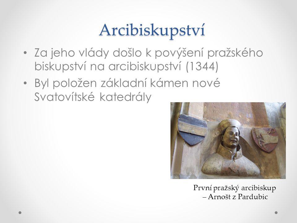 Arcibiskupství Za jeho vlády došlo k povýšení pražského biskupství na arcibiskupství (1344) Byl položen základní kámen nové Svatovítské katedrály Prvn