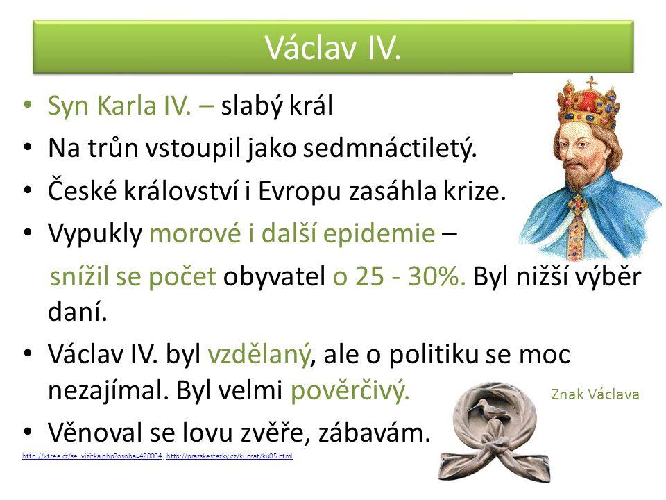 Václav IV. Syn Karla IV. – slabý král Na trůn vstoupil jako sedmnáctiletý. České království i Evropu zasáhla krize. Vypukly morové i další epidemie –