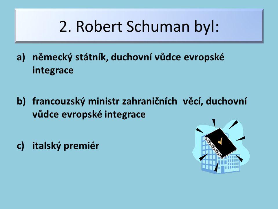 a)německý státník, duchovní vůdce evropské integrace b)francouzský ministr zahraničních věcí, duchovní vůdce evropské integrace c)italský premiér