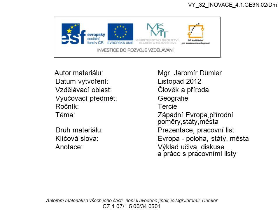 VY_32_INOVACE_4.1.GE3N.02/Dm Západní Evropa, přírodní poměry, státy, města Autorem materiálu a všech jeho částí, není-li uvedeno jinak, je Mgr.Jaromír Dümler CZ.1.07/1.5.00/34.0501 Západní Evropa přírodní poměry, státy,města Podle zadání v prezentaci plňte uvedené úkoly za použití atlasu strana 71-72