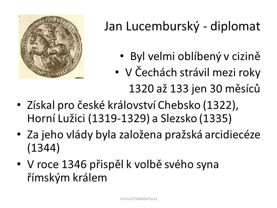 www.zlinskedumy.cz Jan Lucemburský - diplomat Byl velmi oblíbený v cizině V Čechách strávil mezi roky 1320 až 133 jen 30 měsíců Získal pro české království Chebsko (1322), Horní Lužici (1319-1329) a Slezsko (1335) Za jeho vlády byla založena pražská arcidiecéze (1344) V roce 1346 přispěl k volbě svého syna římským králem