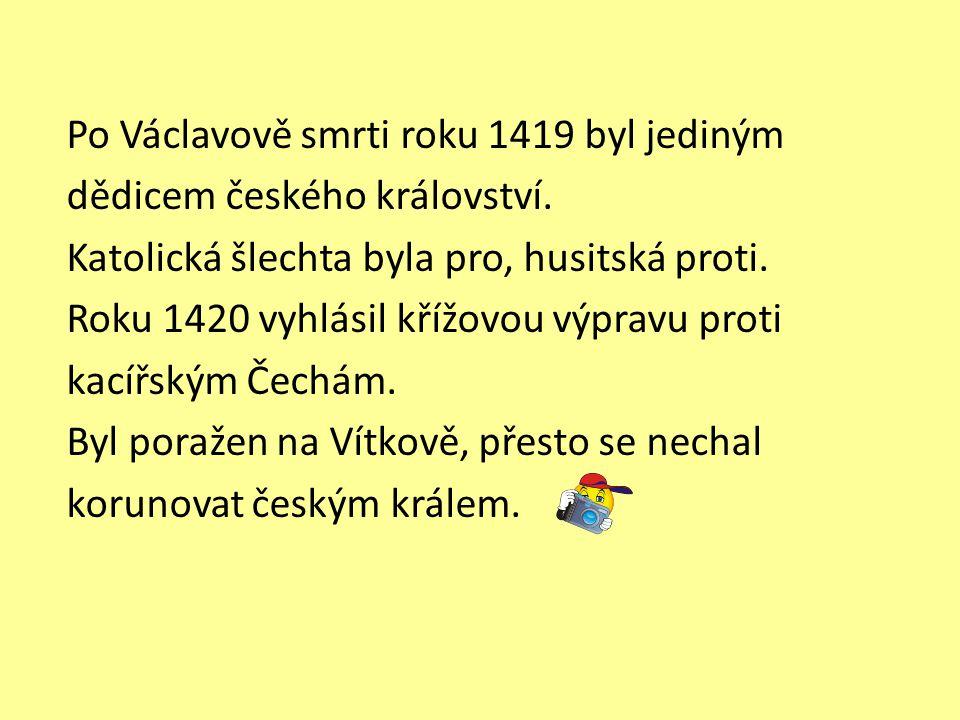Po Václavově smrti roku 1419 byl jediným dědicem českého království. Katolická šlechta byla pro, husitská proti. Roku 1420 vyhlásil křížovou výpravu p