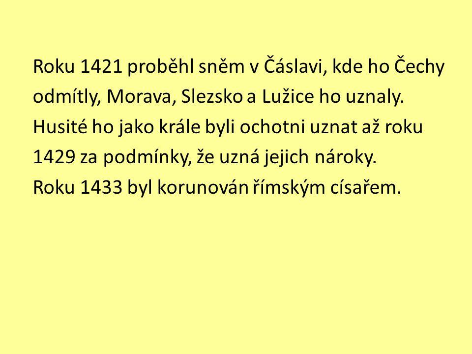 Roku 1421 proběhl sněm v Čáslavi, kde ho Čechy odmítly, Morava, Slezsko a Lužice ho uznaly. Husité ho jako krále byli ochotni uznat až roku 1429 za po