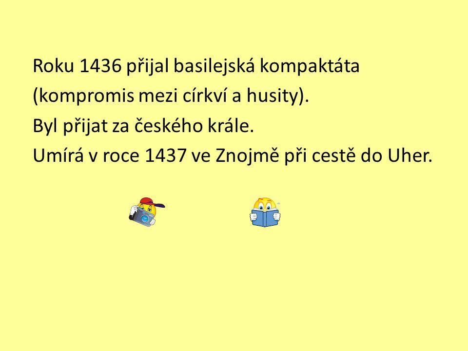 Roku 1436 přijal basilejská kompaktáta (kompromis mezi církví a husity). Byl přijat za českého krále. Umírá v roce 1437 ve Znojmě při cestě do Uher.