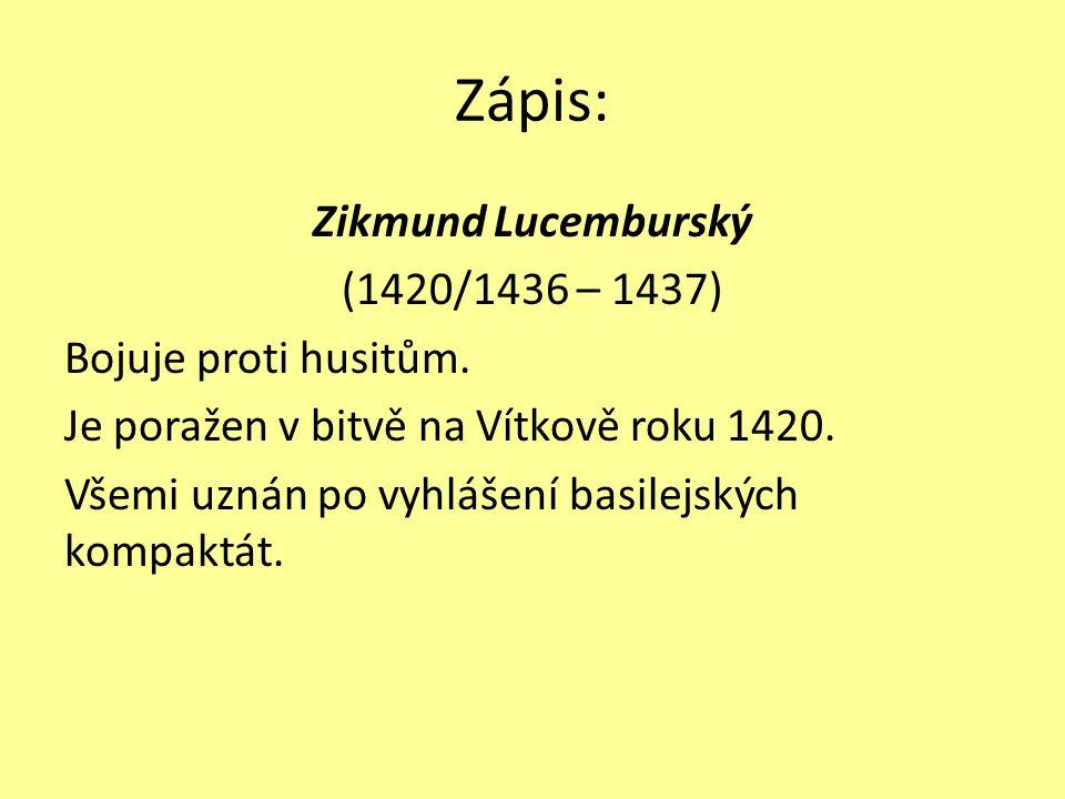 Zápis: Zikmund Lucemburský (1420/1436 – 1437) Bojuje proti husitům. Je poražen v bitvě na Vítkově roku 1420. Všemi uznán po vyhlášení basilejských kom