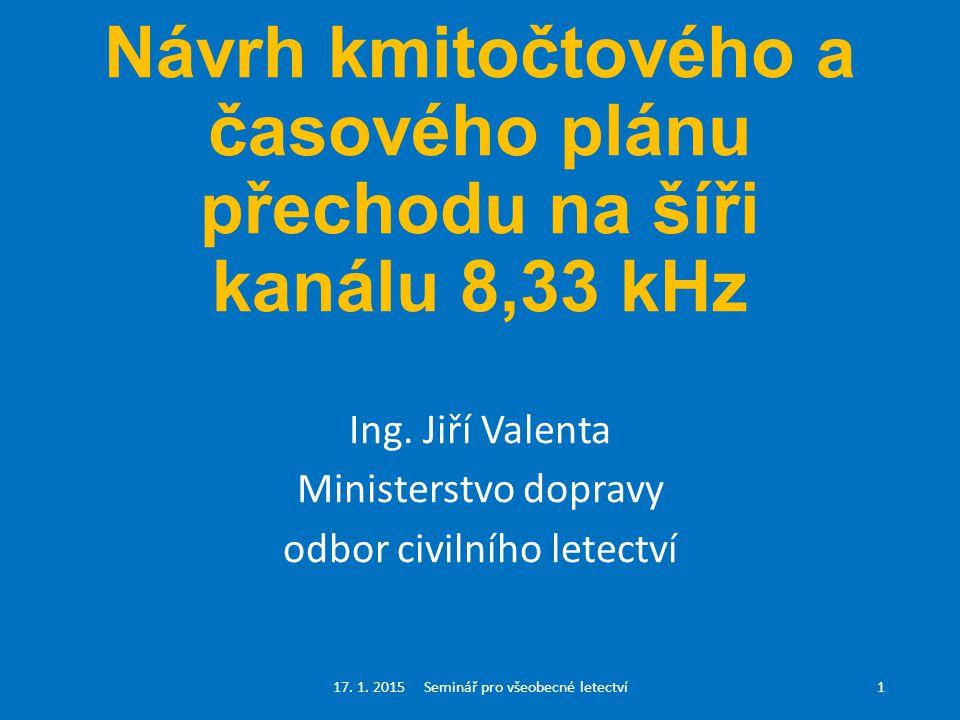 Návrh kmitočtového a časového plánu přechodu na šíři kanálu 8,33 kHz Ing. Jiří Valenta Ministerstvo dopravy odbor civilního letectví 17. 1. 2015 Semin