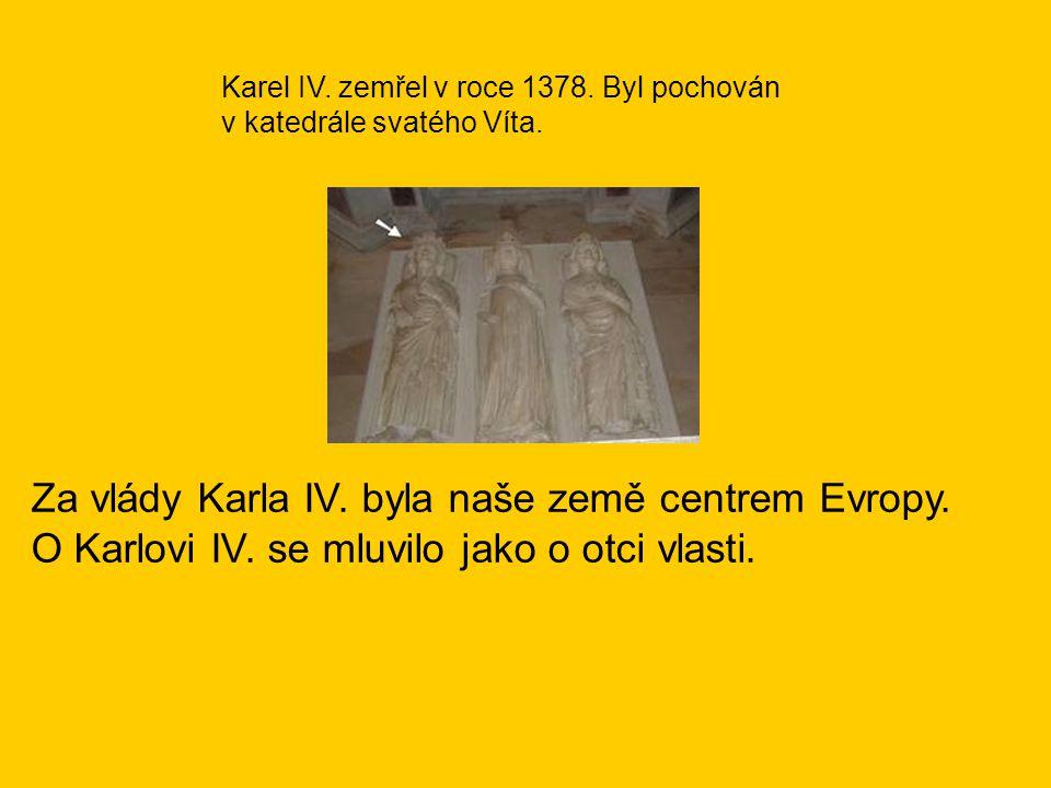 Za vlády Karla IV. byla naše země centrem Evropy. O Karlovi IV. se mluvilo jako o otci vlasti. Karel IV. zemřel v roce 1378. Byl pochován v katedrále