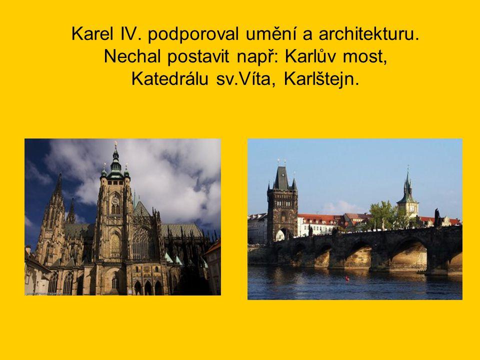 Karel IV. podporoval umění a architekturu. Nechal postavit např: Karlův most, Katedrálu sv.Víta, Karlštejn.