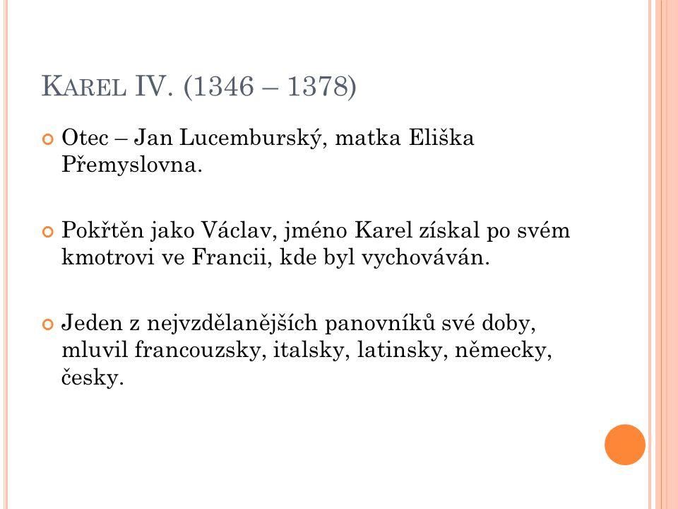 K AREL IV. (1346 – 1378) Otec – Jan Lucemburský, matka Eliška Přemyslovna. Pokřtěn jako Václav, jméno Karel získal po svém kmotrovi ve Francii, kde by