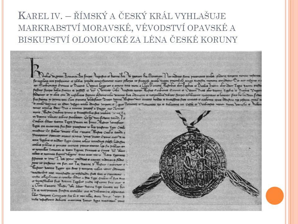 K AREL IV. – ŘÍMSKÝ A ČESKÝ KRÁL VYHLAŠUJE MARKRABSTVÍ MORAVSKÉ, VÉVODSTVÍ OPAVSKÉ A BISKUPSTVÍ OLOMOUCKÉ ZA LÉNA ČESKÉ KORUNY