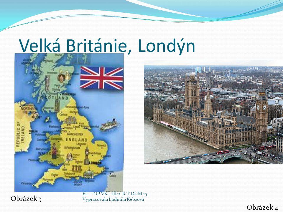 Velká Británie, Londýn Obrázek 3 Obrázek 4 EU – OP VK – III/2 ICT DUM 15 Vypracovala Ludmila Kebzová