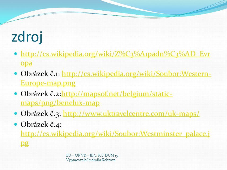 zdroj http://cs.wikipedia.org/wiki/Z%C3%A1padn%C3%AD_Evr opa http://cs.wikipedia.org/wiki/Z%C3%A1padn%C3%AD_Evr opa Obrázek č.1: http://cs.wikipedia.org/wiki/Soubor:Western- Europe-map.pnghttp://cs.wikipedia.org/wiki/Soubor:Western- Europe-map.png Obrázek č.2:http://mapsof.net/belgium/static- maps/png/benelux-maphttp://mapsof.net/belgium/static- maps/png/benelux-map Obrázek č.3: http://www.uktravelcentre.com/uk-maps/http://www.uktravelcentre.com/uk-maps/ Obrázek č.4: http://cs.wikipedia.org/wiki/Soubor:Westminster_palace.j pg http://cs.wikipedia.org/wiki/Soubor:Westminster_palace.j pg EU – OP VK – III/2 ICT DUM 15 Vypracovala Ludmila Kebzová
