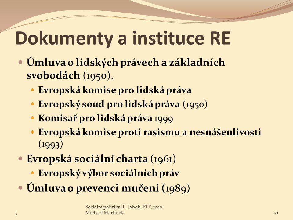 Dokumenty a instituce RE Úmluva o lidských právech a základních svobodách (1950), Evropská komise pro lidská práva Evropský soud pro lidská práva (1950) Komisař pro lidská práva 1999 Evropská komise proti rasismu a nesnášenlivosti (1993) Evropská sociální charta (1961) Evropský výbor sociálních práv Úmluva o prevenci mučení (1989) 5 Sociální politika III.