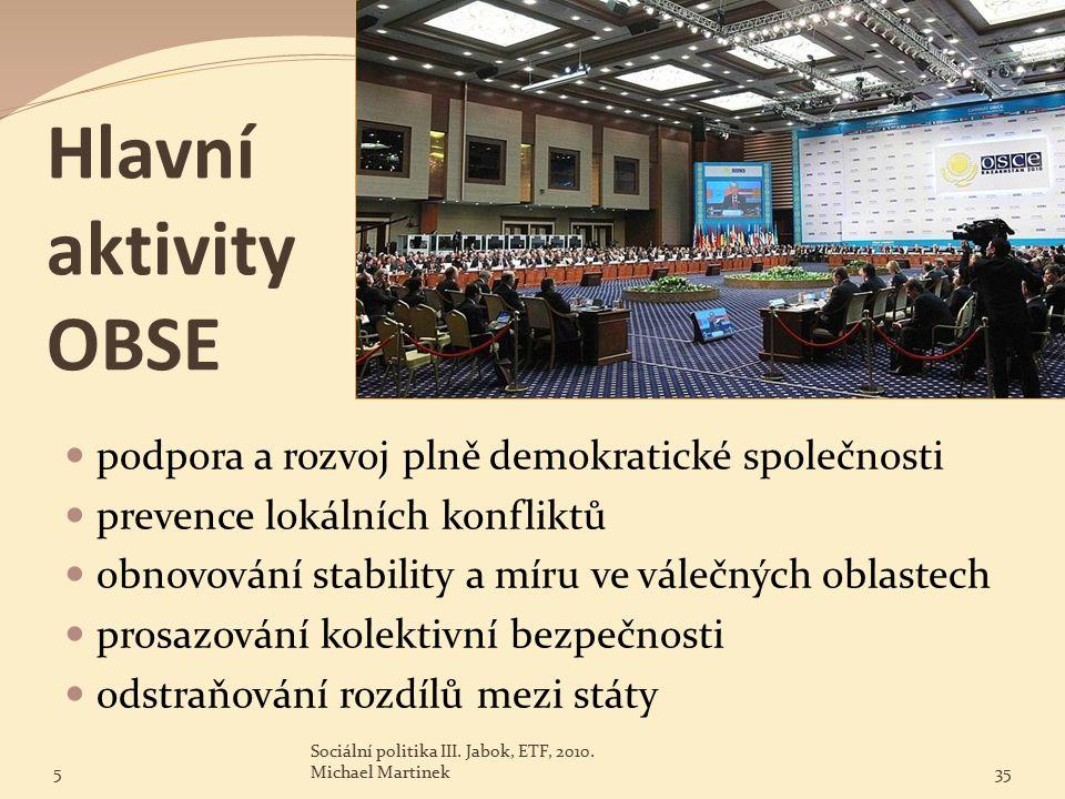 Hlavní aktivity OBSE podpora a rozvoj plně demokratické společnosti prevence lokálních konfliktů obnovování stability a míru ve válečných oblastech prosazování kolektivní bezpečnosti odstraňování rozdílů mezi státy 5 Sociální politika III.