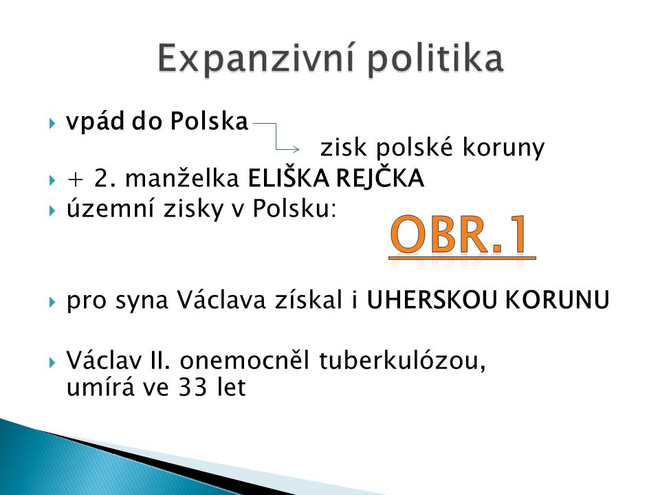  vpád do Polska zisk polské koruny  + 2. manželka ELIŠKA REJČKA  územní zisky v Polsku:  pro syna Václava získal i UHERSKOU KORUNU  Václav II. on
