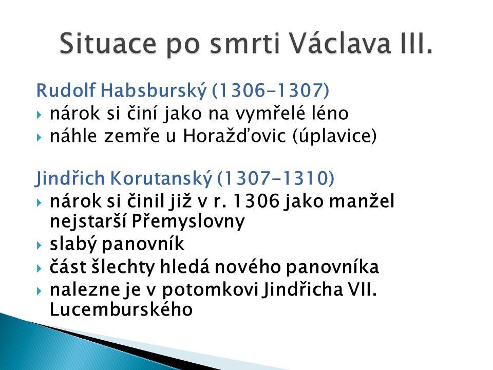 Rudolf Habsburský (1306-1307)  nárok si činí jako na vymřelé léno  náhle zemře u Horažďovic (úplavice) Jindřich Korutanský (1307-1310)  nárok si činil již v r.