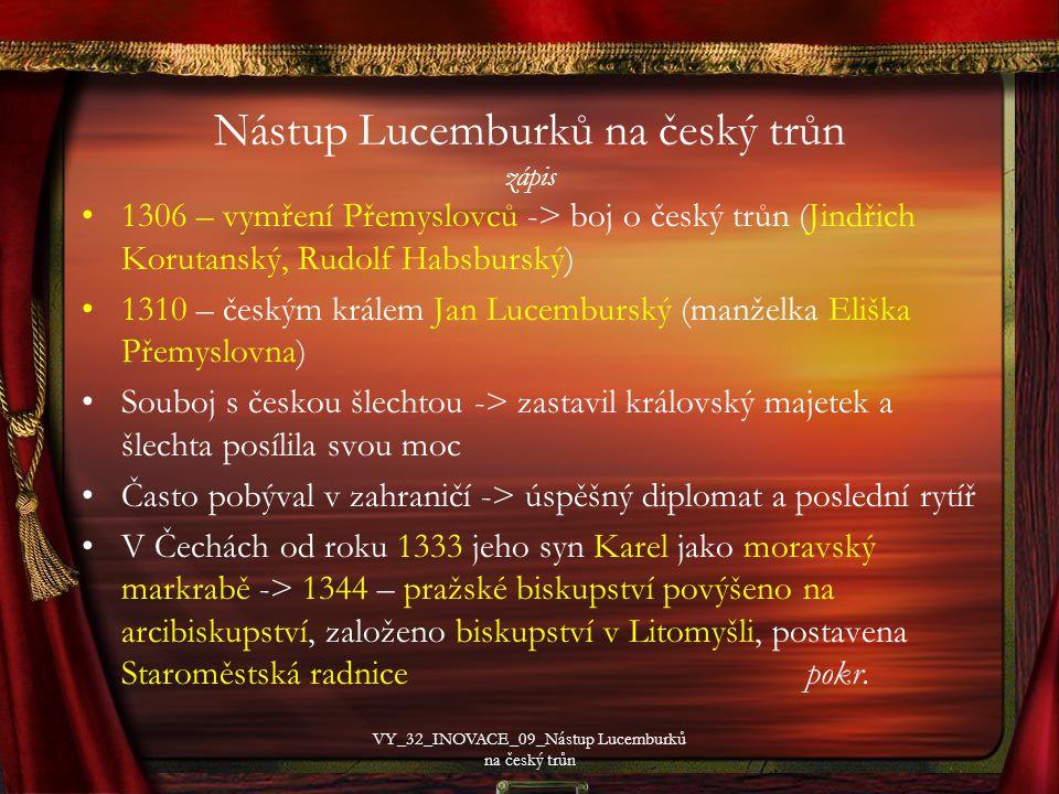 Nástup Lucemburků na český trůn zápis 1306 – vymření Přemyslovců -> boj o český trůn (Jindřich Korutanský, Rudolf Habsburský) 1310 – českým králem Jan Lucemburský (manželka Eliška Přemyslovna) Souboj s českou šlechtou -> zastavil královský majetek a šlechta posílila svou moc Často pobýval v zahraničí -> úspěšný diplomat a poslední rytíř V Čechách od roku 1333 jeho syn Karel jako moravský markrabě -> 1344 – pražské biskupství povýšeno na arcibiskupství, založeno biskupství v Litomyšli, postavena Staroměstská radnice pokr.