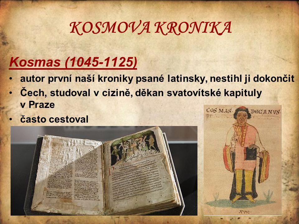 KOSMOVA KRONIKA Kosmas (1045-1125) autor první naší kroniky psané latinsky, nestihl ji dokončit Čech, studoval v cizině, děkan svatovítské kapituly v