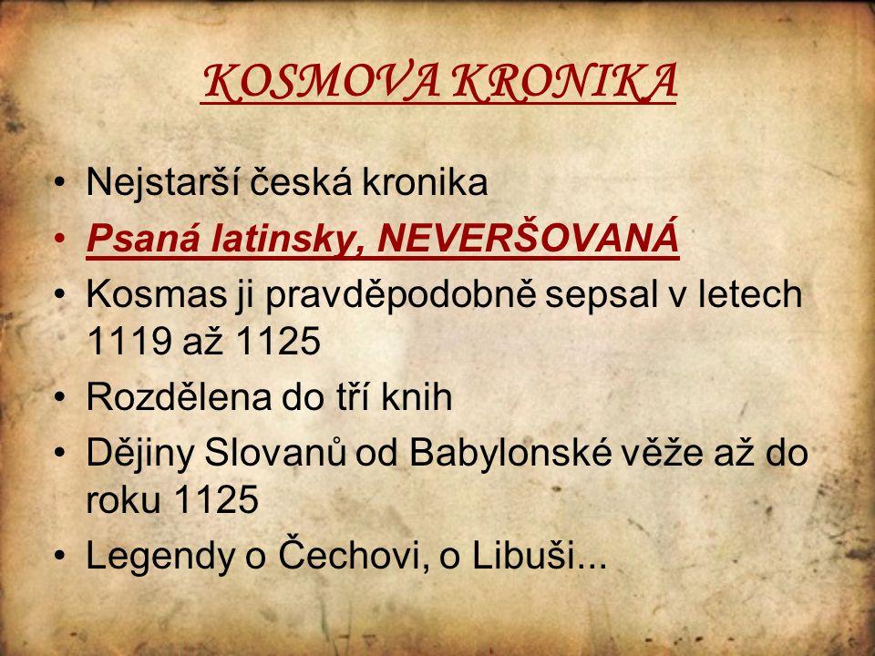 KOSMOVA KRONIKA Nejstarší česká kronika Psaná latinsky, NEVERŠOVANÁ Kosmas ji pravděpodobně sepsal v letech 1119 až 1125 Rozdělena do tří knih Dějiny