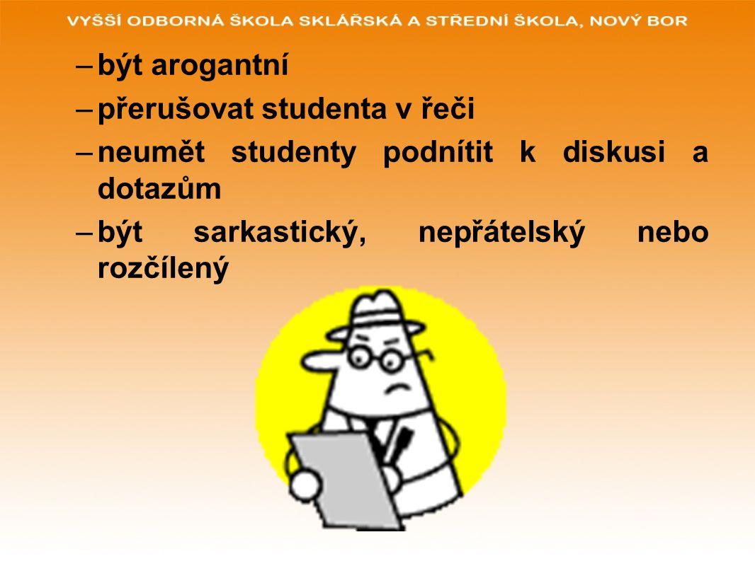 –být arogantní –přerušovat studenta v řeči –neumět studenty podnítit k diskusi a dotazům –být sarkastický, nepřátelský nebo rozčílený