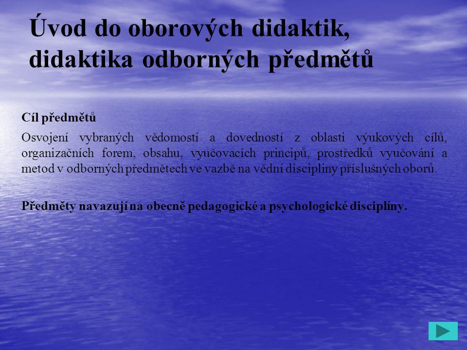 1 Úvod do oborových didaktik, didaktika odborných předmětů Cíl předmětů Osvojení vybraných vědomostí a dovedností z oblasti výukových cílů, organizačn