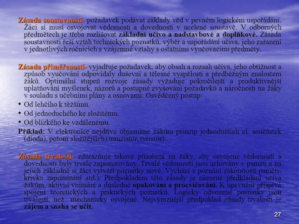 27 Zásada soustavnosti- Zásada soustavnosti- požadavek podávat základy věd v pevném logickém uspořádání. Žáci si musí osvojovat vědomosti a dovednosti