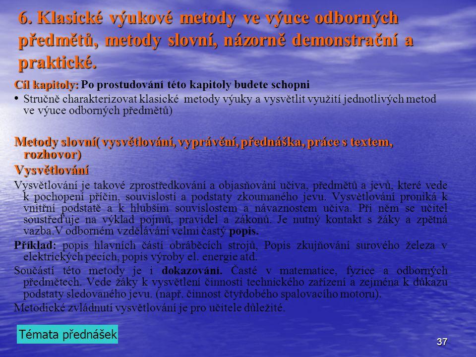 37 6. Klasické výukové metody ve výuce odborných předmětů, metody slovní, názorně demonstrační a praktické. Cíl kapitoly: Cíl kapitoly: Po prostudován