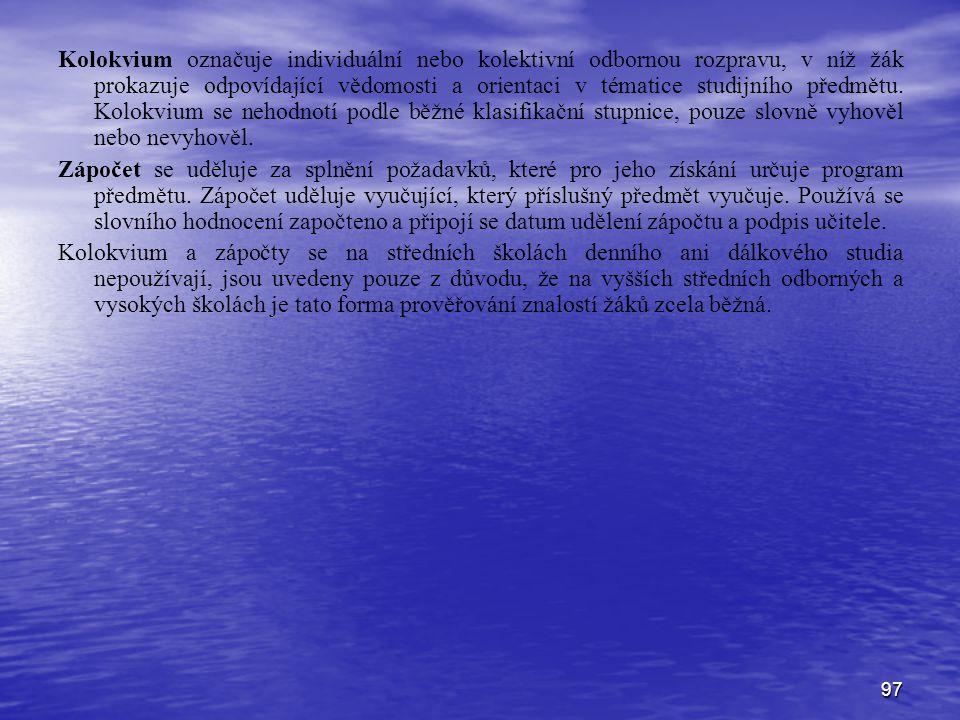 97 Kolokvium označuje individuální nebo kolektivní odbornou rozpravu, v níž žák prokazuje odpovídající vědomosti a orientaci v tématice studijního předmětu.