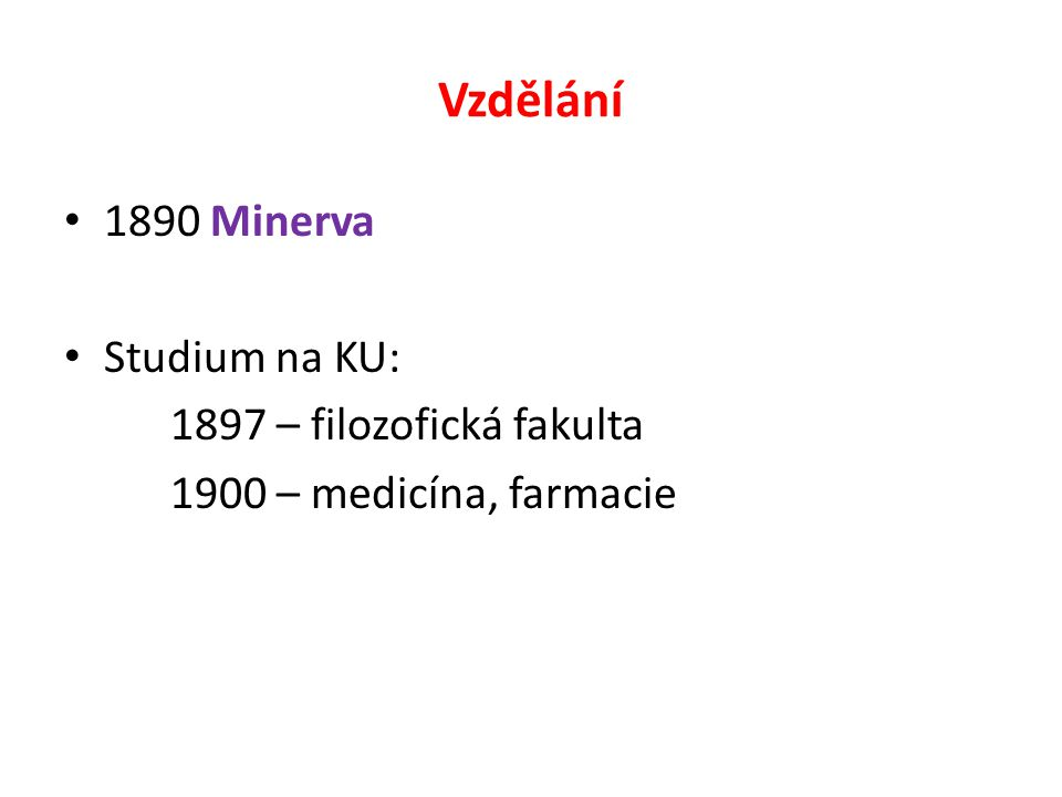 Vzdělání 1890 Minerva Studium na KU: 1897 – filozofická fakulta 1900 – medicína, farmacie