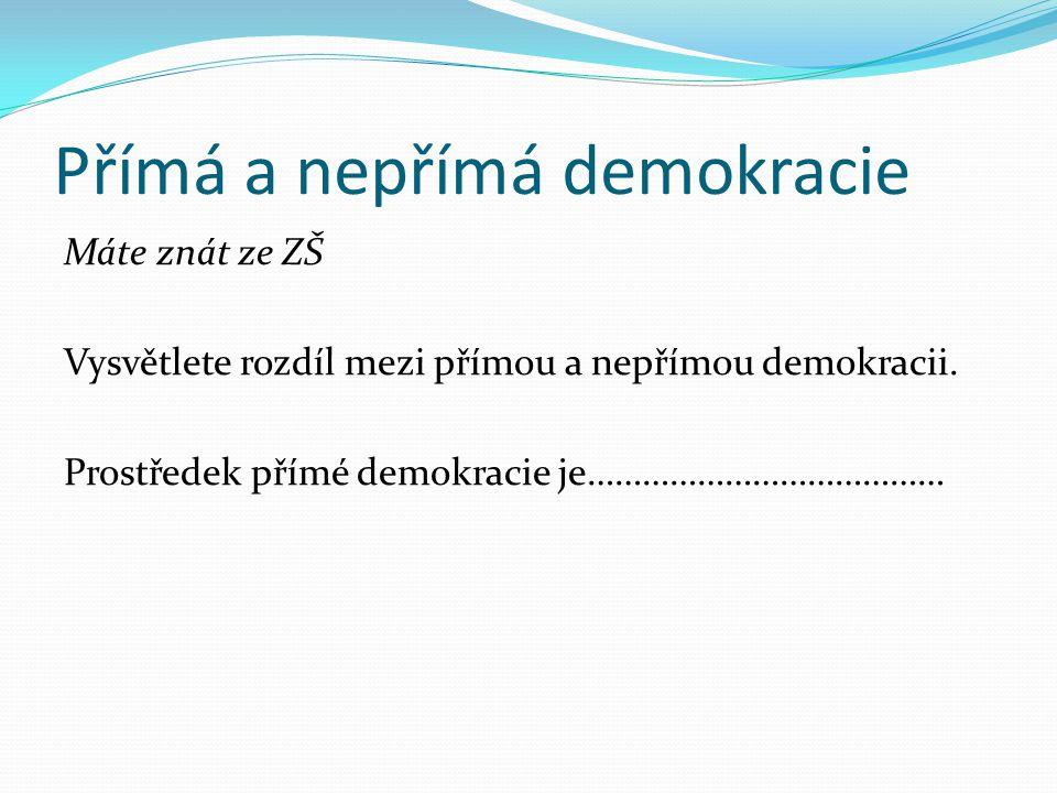 Přímá a nepřímá demokracie Máte znát ze ZŠ Vysvětlete rozdíl mezi přímou a nepřímou demokracii. Prostředek přímé demokracie je…………………………………