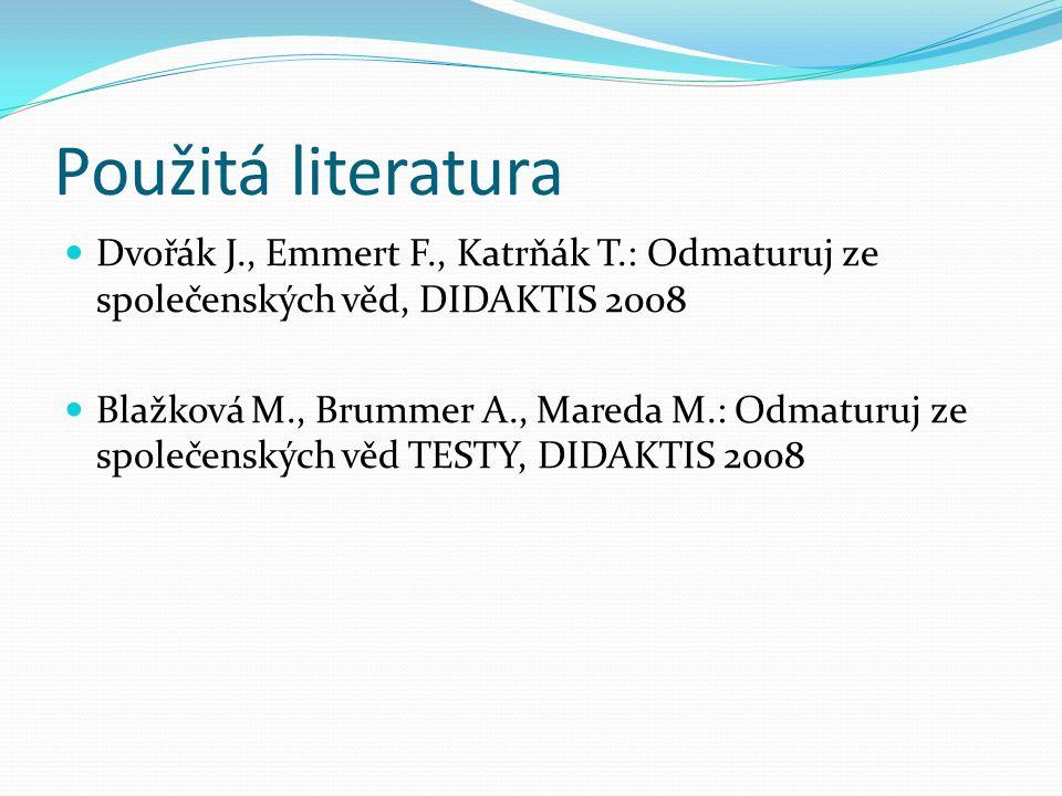 Použitá literatura Dvořák J., Emmert F., Katrňák T.: Odmaturuj ze společenských věd, DIDAKTIS 2008 Blažková M., Brummer A., Mareda M.: Odmaturuj ze společenských věd TESTY, DIDAKTIS 2008