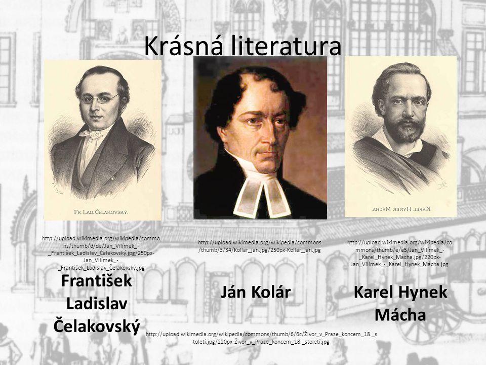 Krásná literatura František Ladislav Čelakovský Ján KolárKarel Hynek Mácha http://upload.wikimedia.org/wikipedia/commons/thumb/6/6c/Živor_v_Praze_koncem_18._s toletí.jpg/220px-Živor_v_Praze_koncem_18._století.jpg http://upload.wikimedia.org/wikipedia/commo ns/thumb/d/de/Jan_Vilímek_- _František_Ladislav_Čelakovský.jpg/250px- Jan_Vilímek_- _František_Ladislav_Čelakovský.jpg http://upload.wikimedia.org/wikipedia/commons /thumb/3/34/Kollar_jan.jpg/250px-Kollar_jan.jpg http://upload.wikimedia.org/wikipedia/co mmons/thumb/e/e5/Jan_Vilímek_- _Karel_Hynek_Mácha.jpg/220px- Jan_Vilímek_-_Karel_Hynek_Mácha.jpg