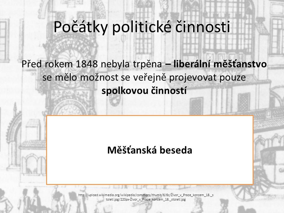 Počátky politické činnosti Před rokem 1848 nebyla trpěna – liberální měšťanstvo se mělo možnost se veřejně projevovat pouze spolkovou činností Měšťanská beseda http://upload.wikimedia.org/wikipedia/commons/thumb/6/6c/Živor_v_Praze_koncem_18._s toletí.jpg/220px-Živor_v_Praze_koncem_18._století.jpg