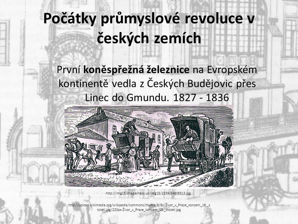 Počátky průmyslové revoluce v českých zemích První koněspřežná železnice na Evropském kontinentě vedla z Českých Budějovic přes Linec do Gmundu. 1827
