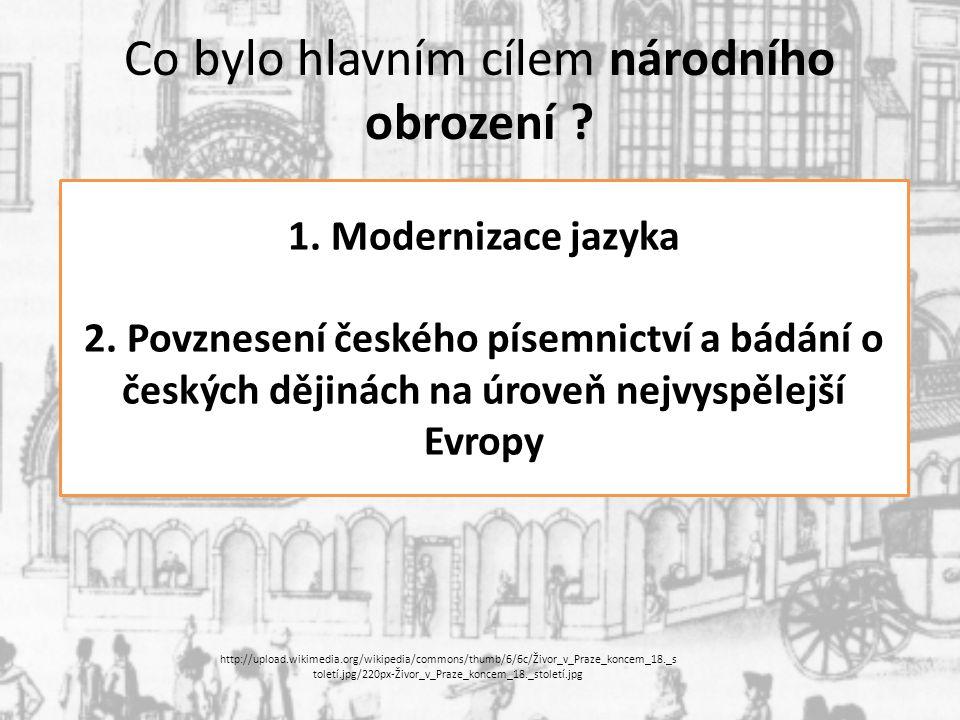 Co bylo hlavním cílem národního obrození ? 1. Modernizace jazyka 2. Povznesení českého písemnictví a bádání o českých dějinách na úroveň nejvyspělejší