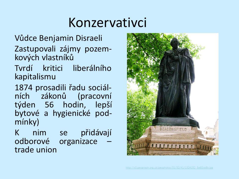 Konzervativci Vůdce Benjamin Disraeli Zastupovali zájmy pozem- kových vlastníků Tvrdí kritici liberálního kapitalismu 1874 prosadili řadu sociál- ních zákonů (pracovní týden 56 hodin, lepší bytové a hygienické pod- mínky) K nim se přidávají odborové organizace – trade union http://s0.geograph.org.uk/geophotos/01/32/41/1324152_5a60ca8b.jpg