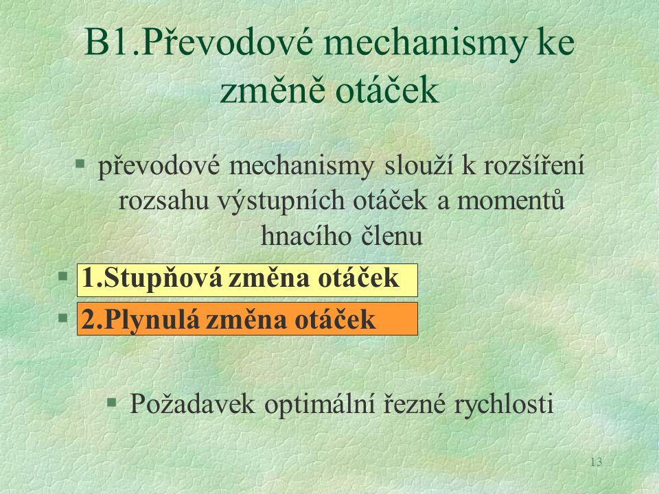 13 B1.Převodové mechanismy ke změně otáček §převodové mechanismy slouží k rozšíření rozsahu výstupních otáček a momentů hnacího členu §1.Stupňová změn