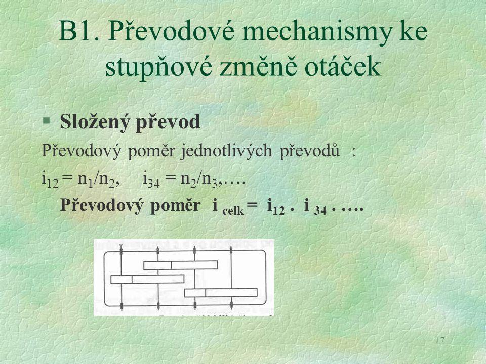 17 B1. Převodové mechanismy ke stupňové změně otáček §Složený převod Převodový poměr jednotlivých převodů : i 12 = n 1 /n 2, i 34 = n 2 /n 3,…. Převod