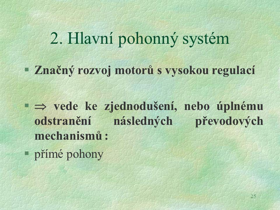 25 2. Hlavní pohonný systém §Značný rozvoj motorů s vysokou regulací §  vede ke zjednodušení, nebo úplnému odstranění následných převodových mechanis