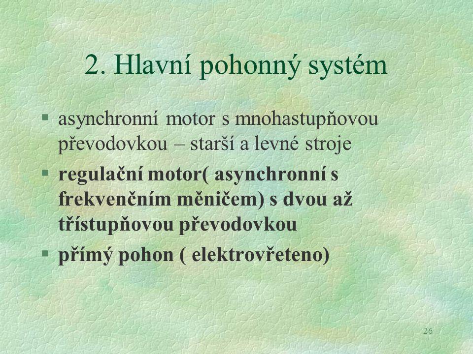 26 2. Hlavní pohonný systém §asynchronní motor s mnohastupňovou převodovkou – starší a levné stroje §regulační motor( asynchronní s frekvenčním měniče