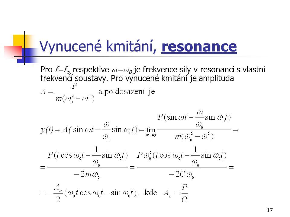 17 Vynucené kmitání, resonance Pro f=f o, respektive  =  0 je frekvence síly v resonanci s vlastní frekvencí soustavy.